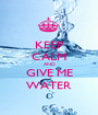 KEEP CALM AND GIVE ME WATER - Personalised Poster A1 size