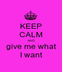 KEEP CALM AND give me what I want - Personalised Poster A1 size