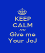KEEP CALM AND Give me Your JoJ - Personalised Poster A1 size