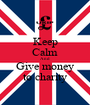 Keep Calm And Give money to charity - Personalised Poster A1 size