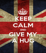 KEEP CALM AND GIVE MY A HUG - Personalised Poster A1 size
