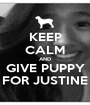 KEEP CALM AND GIVE PUPPY FOR JUSTINE - Personalised Poster A1 size