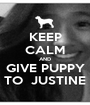 KEEP CALM AND GIVE PUPPY TO  JUSTINE - Personalised Poster A1 size