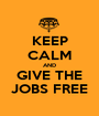 KEEP CALM AND GIVE THE JOBS FREE - Personalised Poster A1 size