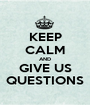KEEP CALM AND GIVE US QUESTIONS - Personalised Poster A1 size