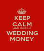 KEEP CALM AND GIVE US WEDDING MONEY - Personalised Poster A1 size