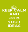 KEEP CALM AND GIVE US YOUR IDEAS - Personalised Poster A1 size