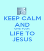 KEEP CALM AND GIVE YOUR LIFE TO JESUS - Personalised Poster A1 size