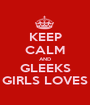KEEP CALM AND GLEEKS GIRLS LOVES - Personalised Poster A1 size