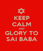 KEEP CALM AND GLORY TO SAI BABA - Personalised Poster A1 size