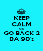 KEEP CALM AND GO BACK 2 DA 90's - Personalised Poster A1 size