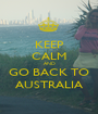 KEEP CALM AND GO BACK TO AUSTRALIA - Personalised Poster A1 size