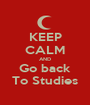 KEEP CALM AND Go back To Studies - Personalised Poster A1 size