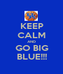 KEEP CALM AND GO BIG BLUE!!! - Personalised Poster A1 size