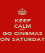 KEEP CALM AND GO CINEMAS ON SATURDAY - Personalised Poster A1 size