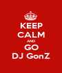 KEEP CALM AND GO DJ GonZ - Personalised Poster A1 size