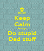 Keep Calm And go Do stupid Dad stuff - Personalised Poster A1 size