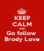 KEEP CALM AND Go follow  Brody Love - Personalised Poster A1 size
