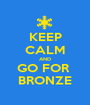 KEEP CALM AND GO FOR  BRONZE - Personalised Poster A1 size