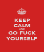 KEEP CALM AND GO FUCK YOURSELF - Personalised Poster A1 size