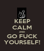 KEEP CALM AND GO FUCK YOURSELF! - Personalised Poster A1 size
