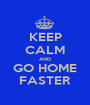 KEEP CALM AND GO HOME FASTER - Personalised Poster A1 size