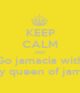 KEEP CALM AND Go jamacia with Pinky queen of jamacia - Personalised Poster A1 size