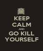 KEEP CALM AND GO KILL YOURSELF - Personalised Poster A1 size