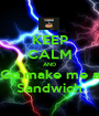 KEEP CALM AND Go make me a Sandwich - Personalised Poster A1 size