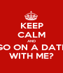 KEEP CALM AND GO ON A DATE WITH ME? - Personalised Poster A1 size