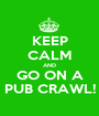 KEEP CALM AND GO ON A PUB CRAWL! - Personalised Poster A1 size