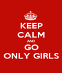 KEEP CALM AND GO ONLY GIRLS - Personalised Poster A1 size