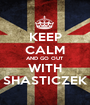 KEEP CALM AND GO OUT WITH SHASTICZEK - Personalised Poster A1 size