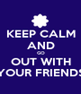 KEEP CALM AND GO OUT WITH YOUR FRIENDS - Personalised Poster A1 size