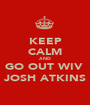 KEEP CALM AND GO OUT WIV  JOSH ATKINS - Personalised Poster A1 size