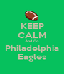 KEEP CALM And Go Philadelphia Eagles - Personalised Poster A1 size
