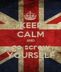 KEEP CALM AND go screw YOURSELF - Personalised Poster A1 size