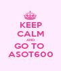 KEEP CALM AND GO TO  ASOT600 - Personalised Poster A1 size