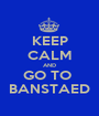 KEEP CALM AND GO TO  BANSTAED - Personalised Poster A1 size