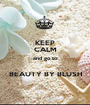 KEEP CALM and go to  BEAUTY BY BLUSH - Personalised Poster A1 size