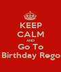 KEEP CALM AND Go To Birthday Rego - Personalised Poster A1 size