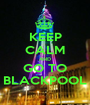 KEEP CALM AND GO TO BLACKPOOL - Personalised Poster A1 size