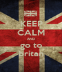 KEEP CALM AND go to britan - Personalised Poster A1 size