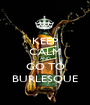 KEEP CALM AND GO TO BURLESQUE - Personalised Poster A1 size