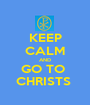KEEP CALM AND GO TO  CHRISTS  - Personalised Poster A1 size
