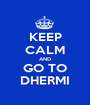 KEEP CALM AND GO TO DHERMI - Personalised Poster A1 size