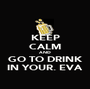 KEEP CALM AND GO TO DRINK IN YOUR. EVA - Personalised Poster A1 size