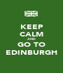 KEEP CALM AND GO TO EDINBURGH - Personalised Poster A1 size
