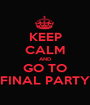 KEEP CALM AND GO TO FINAL PARTY - Personalised Poster A1 size