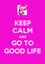 KEEP CALM AND GO TO GOOD LIFE - Personalised Poster A1 size